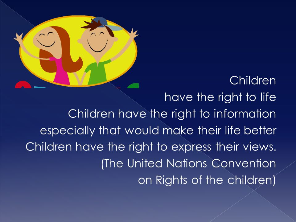 Children have the right to life Children have the right to information especially that would make their life better Children have the right to express their views.