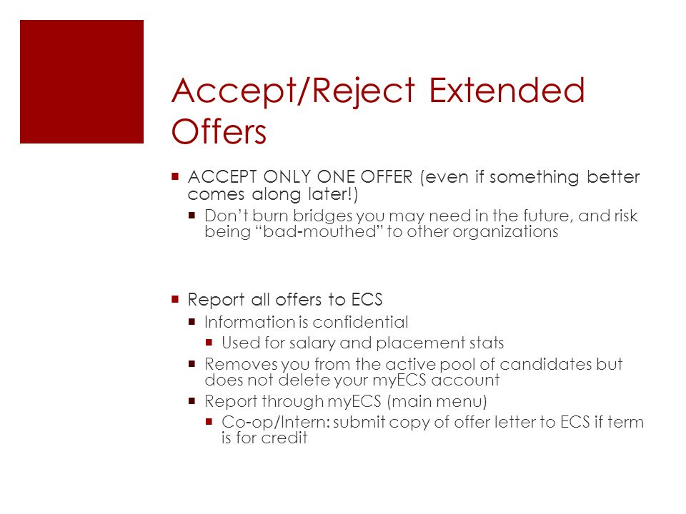 Accept/Reject Extended Offers  ACCEPT ONLY ONE OFFER (even if something better comes along later!)  Don't burn bridges you may need in the future, and risk being bad-mouthed to other organizations  Report all offers to ECS  Information is confidential  Used for salary and placement stats  Removes you from the active pool of candidates but does not delete your myECS account  Report through myECS (main menu)  Co-op/Intern: submit copy of offer letter to ECS if term is for credit