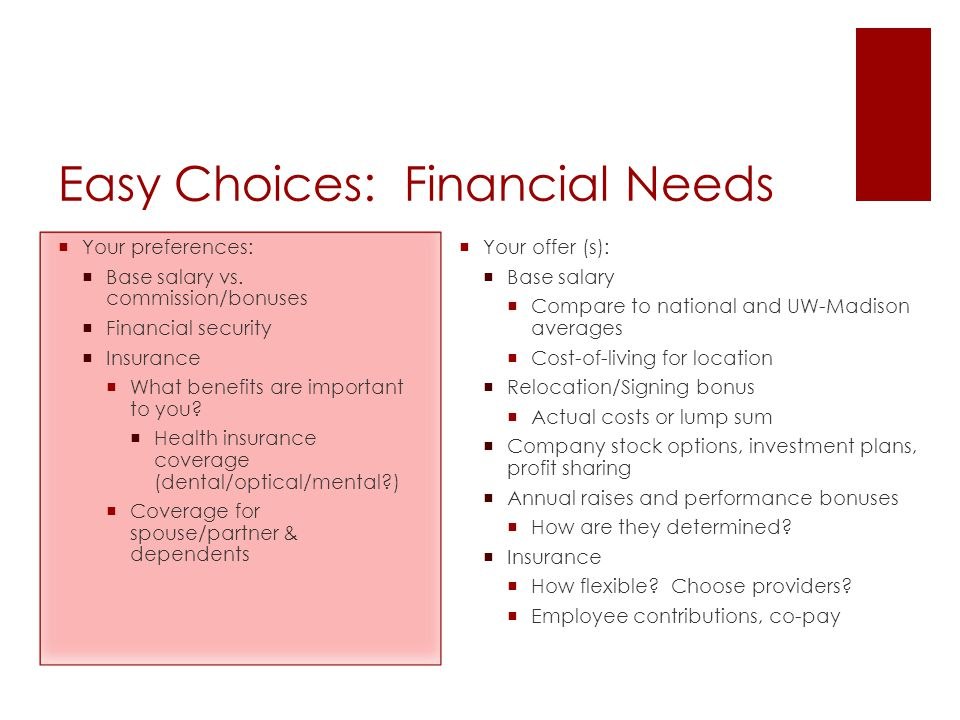 Easy Choices: Financial Needs  Your preferences:  Base salary vs. commission/bonuses  Financial security  Insurance  What benefits are important