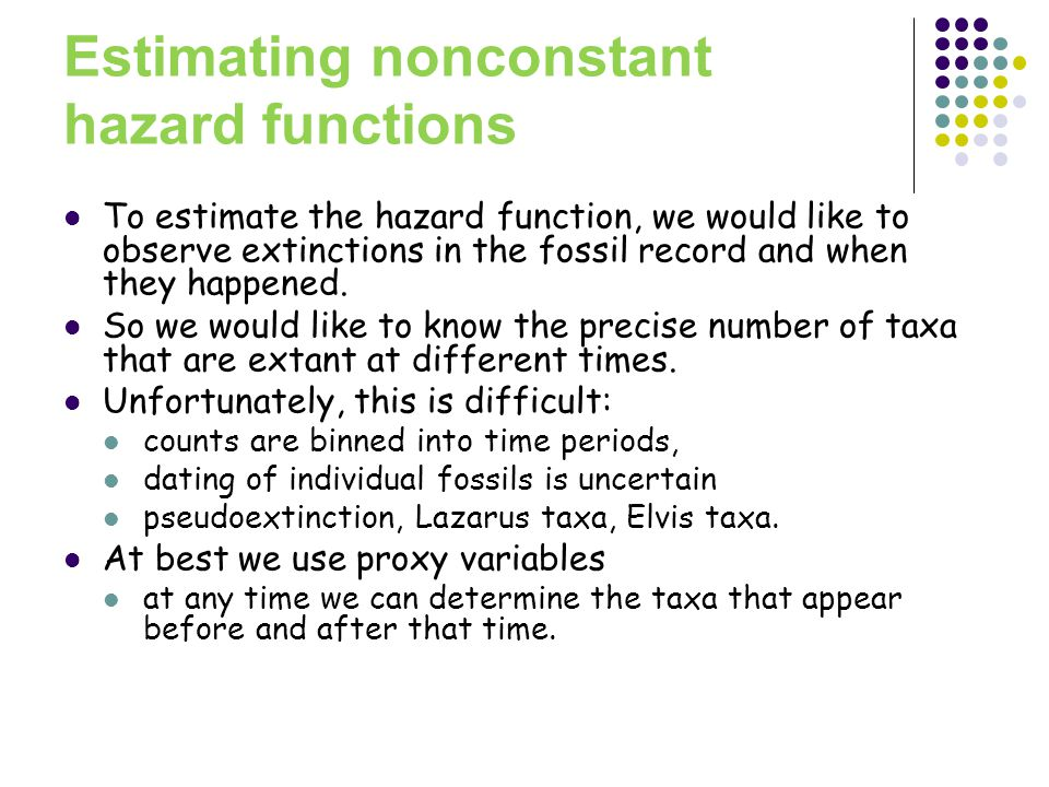 Estimating nonconstant hazard functions To estimate the hazard function, we would like to observe extinctions in the fossil record and when they happened.