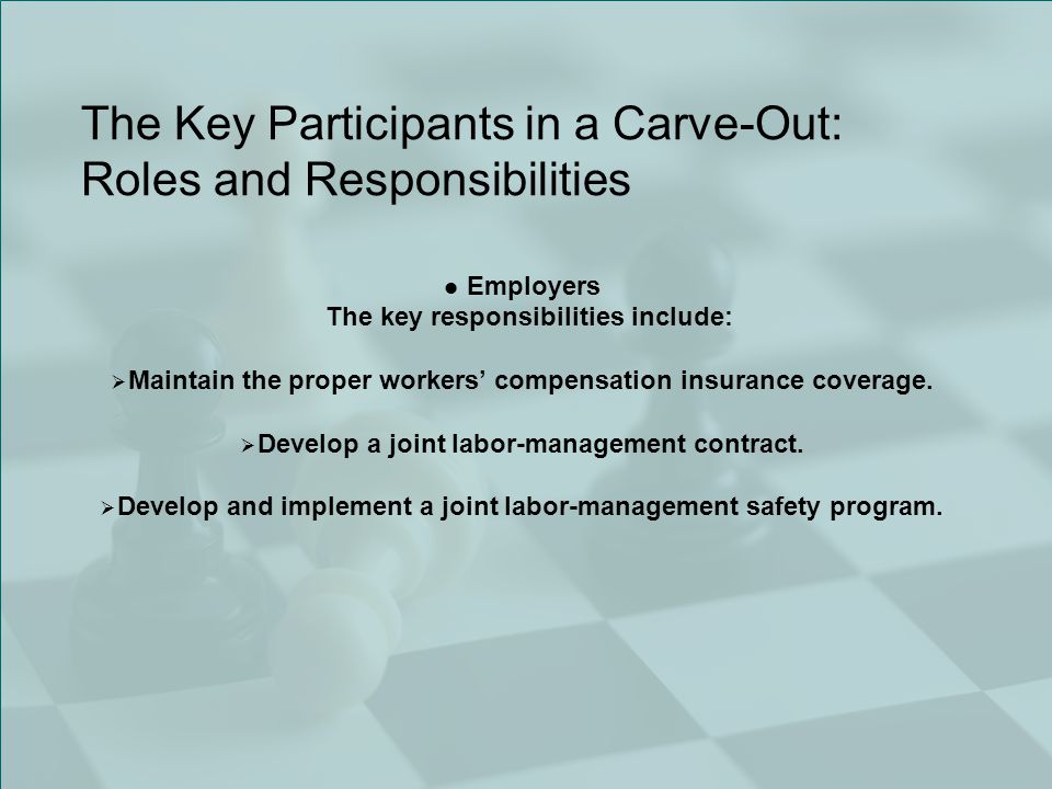 The Key Participants in a Carve-Out: Roles and Responsibilities Employers The key responsibilities include:  Maintain the proper workers' compensation insurance coverage.