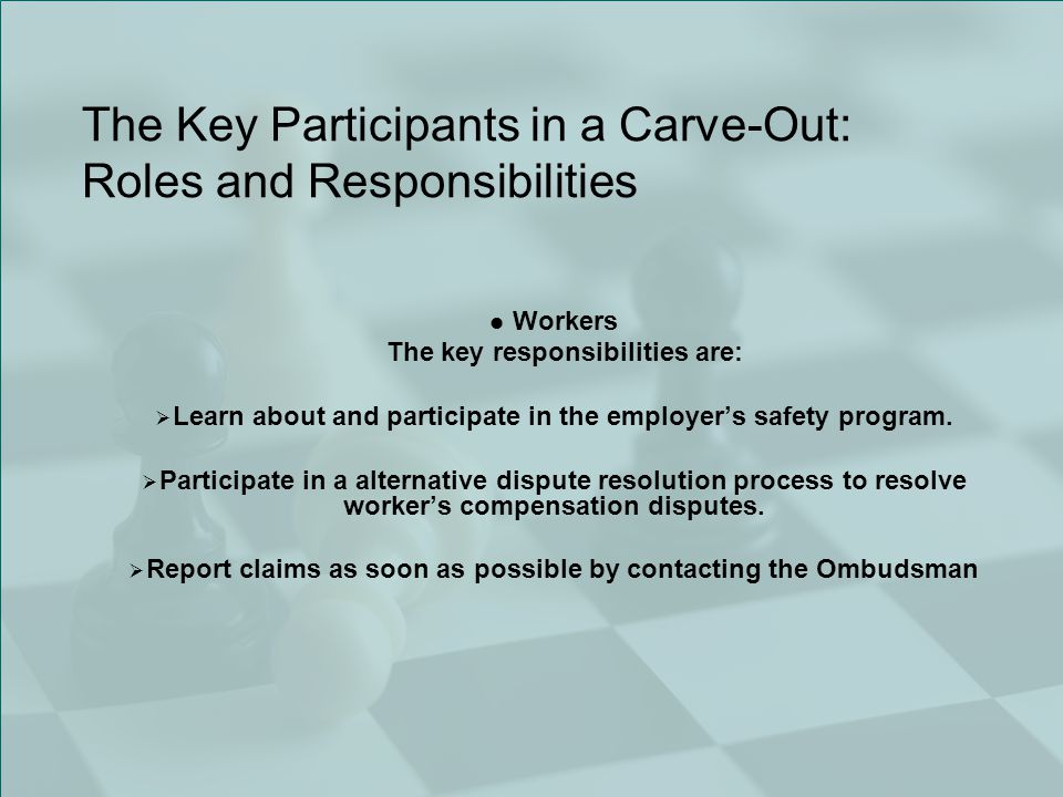 The Key Participants in a Carve-Out: Roles and Responsibilities Workers The key responsibilities are:  Learn about and participate in the employer's safety program.