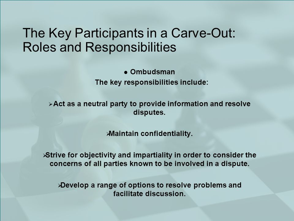 The Key Participants in a Carve-Out: Roles and Responsibilities Ombudsman The key responsibilities include:  Act as a neutral party to provide information and resolve disputes.