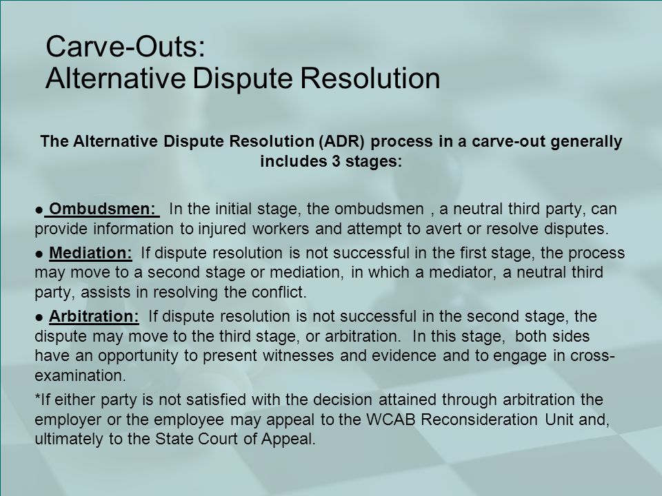 Carve-Outs: Alternative Dispute Resolution The Alternative Dispute Resolution (ADR) process in a carve-out generally includes 3 stages: Ombudsmen: In the initial stage, the ombudsmen, a neutral third party, can provide information to injured workers and attempt to avert or resolve disputes.