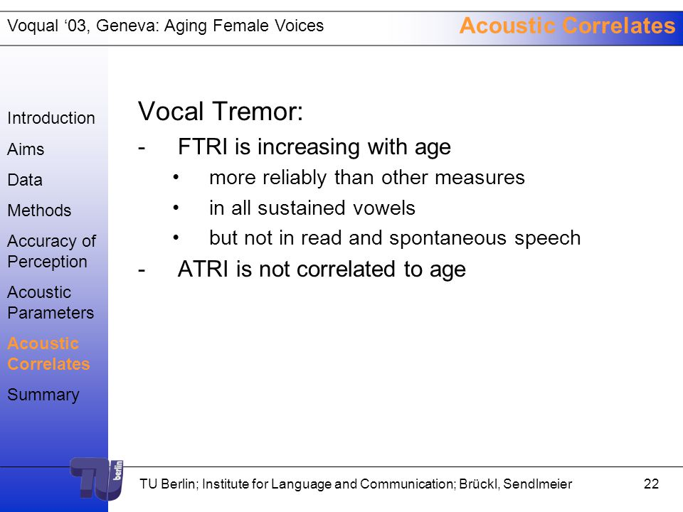 Voqual '03, Geneva: Aging Female Voices TU Berlin; Institute for Language and Communication; Brückl, Sendlmeier21 Acoustic Correlates Spectral energy distribution: -SPI (soft phonation) correlates with perceived age in /a/ vowels -NHR (spectral noise) shows only faint correlations with perceived age in /a/ vowels -VTI (breathiness) is not correlated to age Introduction Aims Data Methods Accuracy of Perception Acoustic Parameters Acoustic Correlates Summary