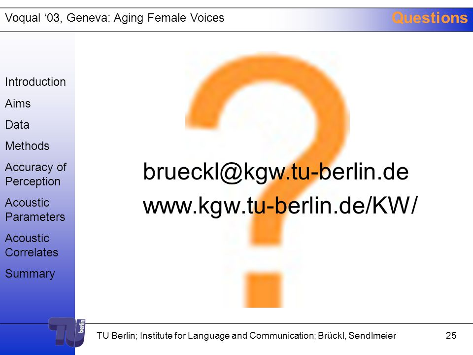 Voqual '03, Geneva: Aging Female Voices TU Berlin; Institute for Language and Communication; Brückl, Sendlmeier24 Summary Acoustic correlates of age: -Amplitude perturbation quotient, best from spontaneous speech samples -Frequency tremor intensity index -Average fundamental frequency Indirectly correlated: -frequency perturbation – fitness -spectral noise – fitness -speech tempo – cognitive performance Relevance of vowel onset Introduction Aims Data Methods Accuracy of Perception Acoustic Parameters Acoustic Correlates Summary