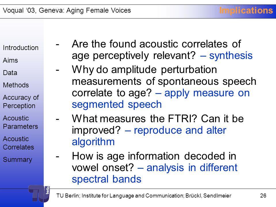 Voqual '03, Geneva: Aging Female Voices TU Berlin; Institute for Language and Communication; Brückl, Sendlmeier25 Questions brueckl@kgw.tu-berlin.de www.kgw.tu-berlin.de/KW/ Introduction Aims Data Methods Accuracy of Perception Acoustic Parameters Acoustic Correlates Summary