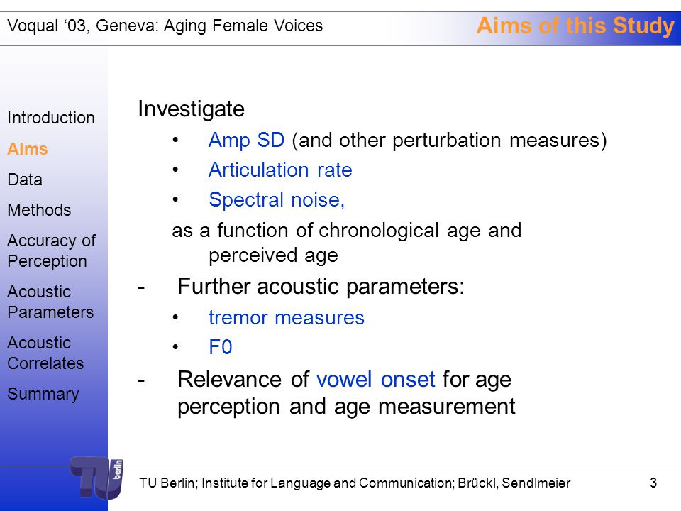 Voqual '03, Geneva: Aging Female Voices TU Berlin; Institute for Language and Communication; Brückl, Sendlmeier2 Introduction Sue Ellen Linville: - Firm conclusions as to the effect of aging on jitter and shimmer levels are not now possible. - Amplitude SD in female speakers with aging has yet to be investigated. - Research is necessary to examine spectral noise as a correlate of perceived age estimates from women's voices. - Studies have not been conducted correlating age estimates to speech rate in female speakers. Introduction Aims Data Methods Accuracy of Perception Acoustic Parameters Acoustic Correlates Summary
