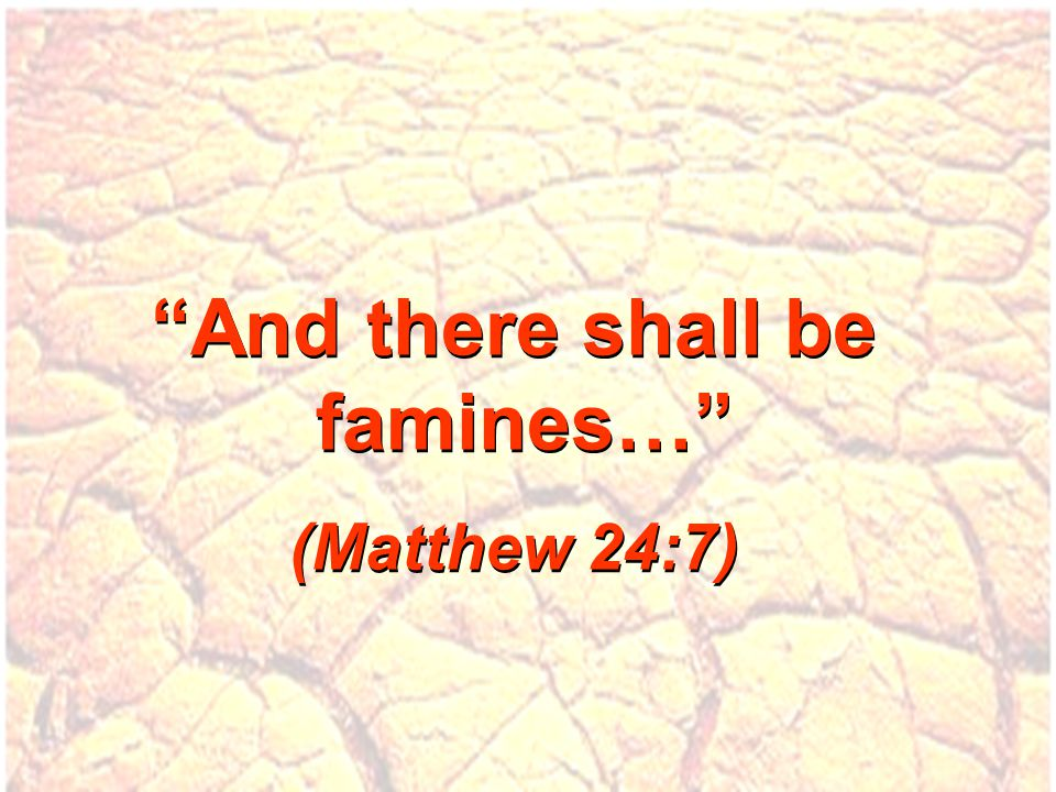 And there shall be famines… (Matthew 24:7) And there shall be famines… (Matthew 24:7)