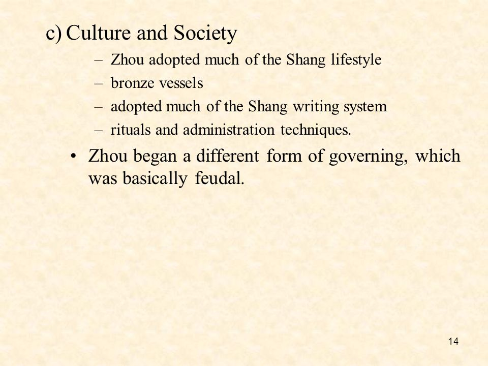 14 c)Culture and Society –Zhou adopted much of the Shang lifestyle –bronze vessels –adopted much of the Shang writing system –rituals and administration techniques.