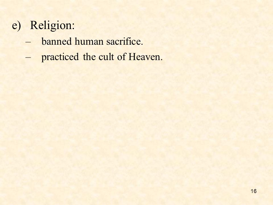 16 e)Religion: –banned human sacrifice. –practiced the cult of Heaven.