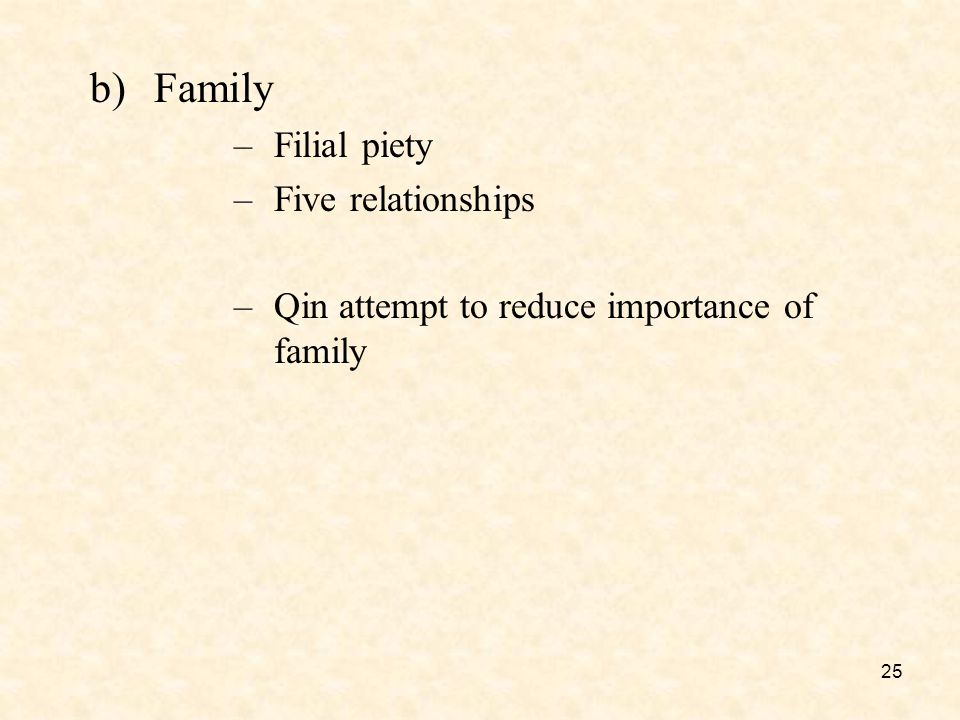 25 b)Family –Filial piety –Five relationships –Qin attempt to reduce importance of family