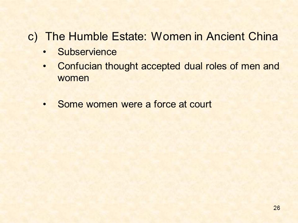 26 c)The Humble Estate: Women in Ancient China Subservience Confucian thought accepted dual roles of men and women Some women were a force at court