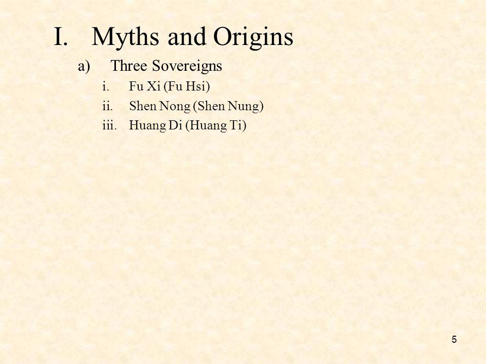 5 I.Myths and Origins a)Three Sovereigns i.Fu Xi (Fu Hsi) ii.Shen Nong (Shen Nung) iii.Huang Di (Huang Ti)