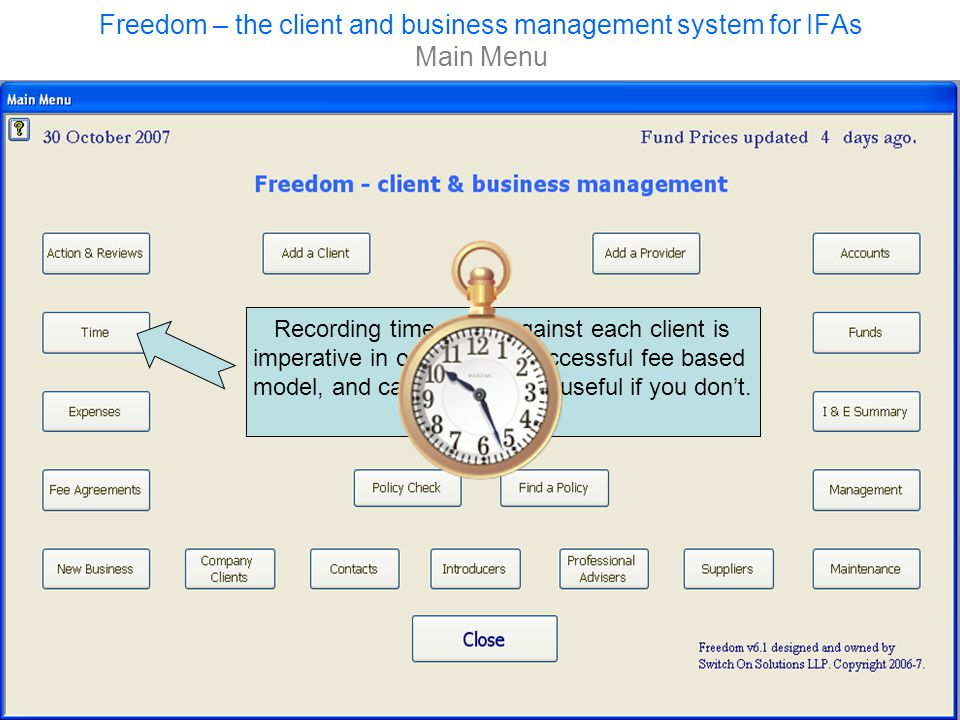 Freedom – the client and business management system for IFAs Main Menu Recording time spent against each client is imperative in operating a successful fee based model, and can also be very useful if you don't.