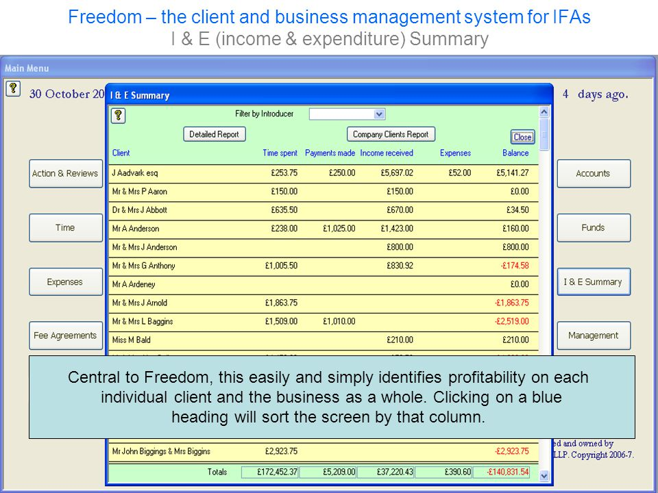 Freedom – the client and business management system for IFAs I & E (income & expenditure) Summary Central to Freedom, this easily and simply identifies profitability on each individual client and the business as a whole.