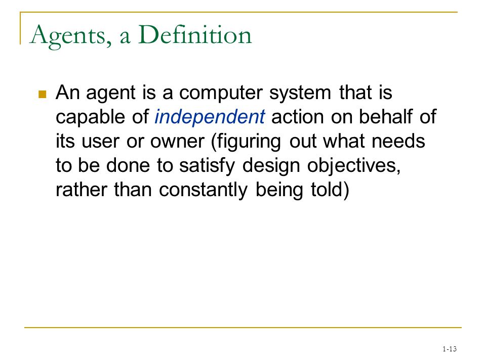 1-13 Agents, a Definition An agent is a computer system that is capable of independent action on behalf of its user or owner (figuring out what needs to be done to satisfy design objectives, rather than constantly being told)