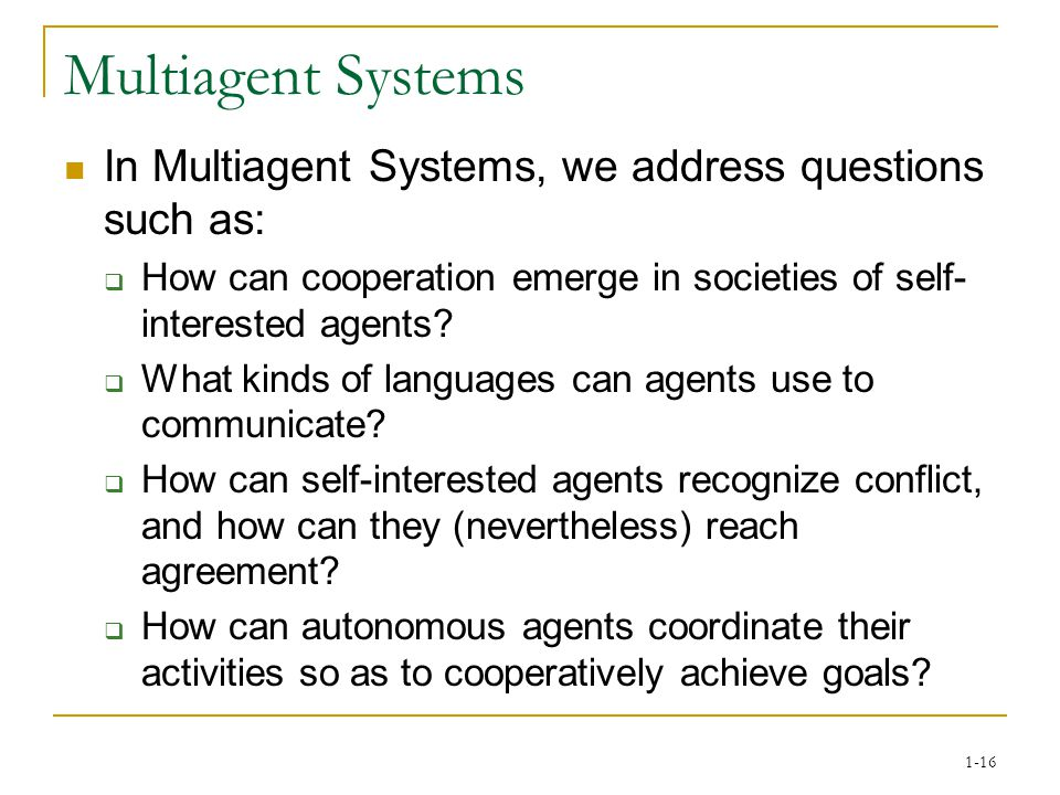 1-16 Multiagent Systems In Multiagent Systems, we address questions such as:  How can cooperation emerge in societies of self- interested agents.