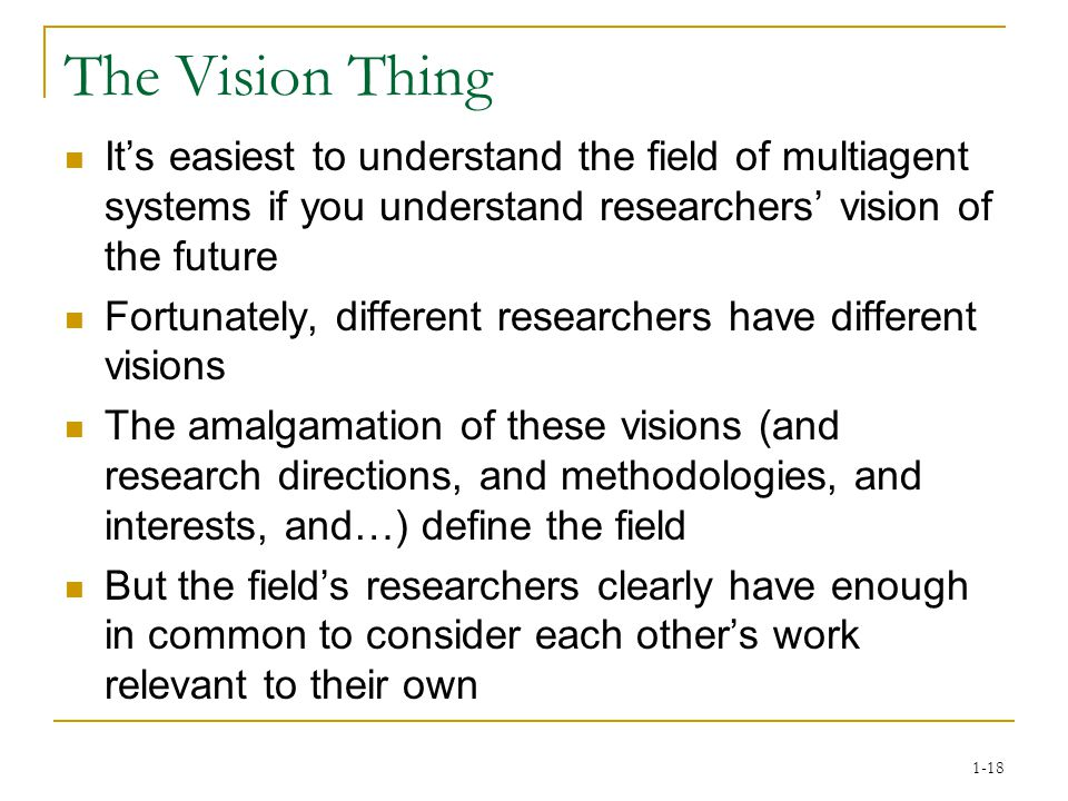 1-18 The Vision Thing It's easiest to understand the field of multiagent systems if you understand researchers' vision of the future Fortunately, different researchers have different visions The amalgamation of these visions (and research directions, and methodologies, and interests, and…) define the field But the field's researchers clearly have enough in common to consider each other's work relevant to their own