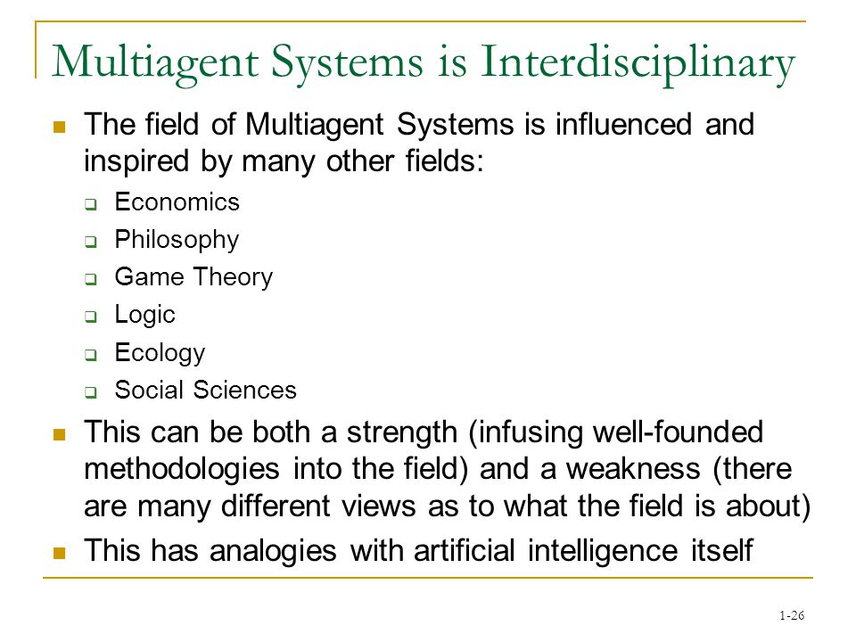 1-26 Multiagent Systems is Interdisciplinary The field of Multiagent Systems is influenced and inspired by many other fields:  Economics  Philosophy  Game Theory  Logic  Ecology  Social Sciences This can be both a strength (infusing well-founded methodologies into the field) and a weakness (there are many different views as to what the field is about) This has analogies with artificial intelligence itself