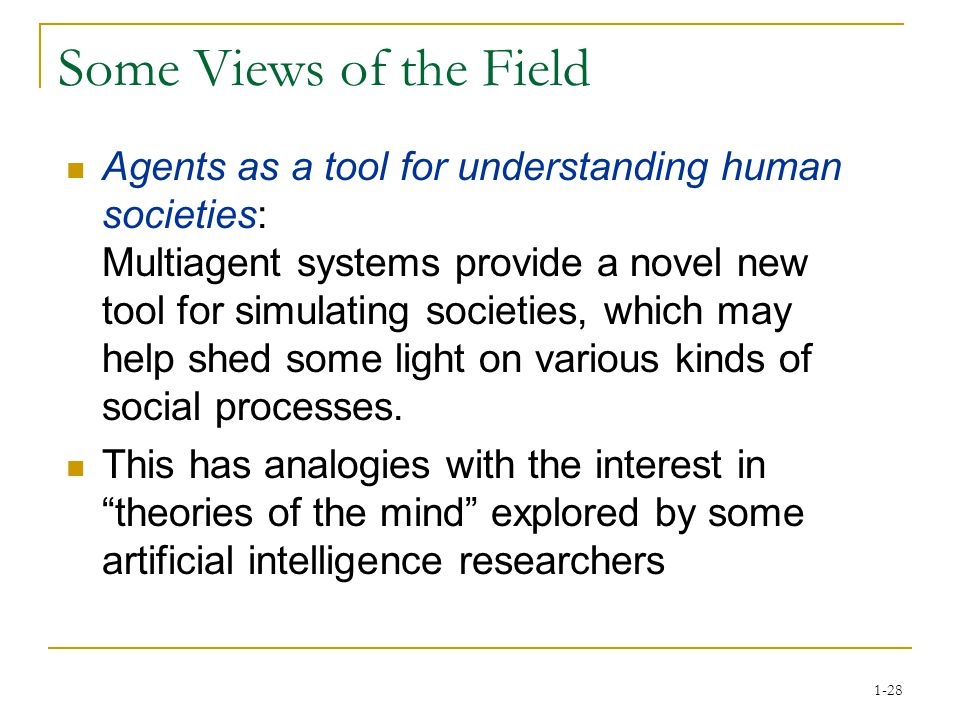 1-28 Some Views of the Field Agents as a tool for understanding human societies: Multiagent systems provide a novel new tool for simulating societies, which may help shed some light on various kinds of social processes.