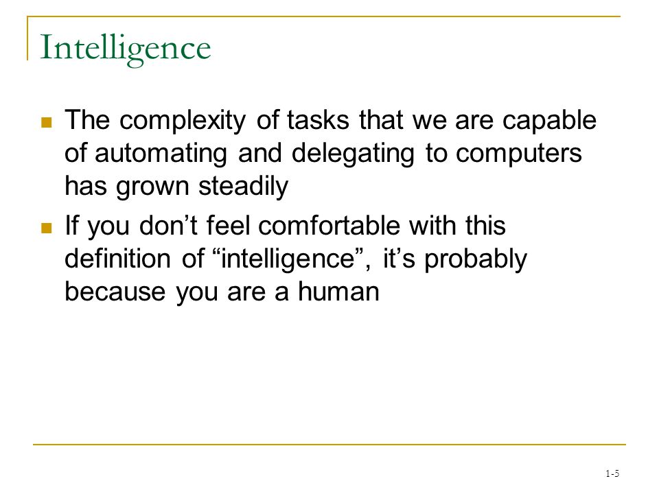 1-5 Intelligence The complexity of tasks that we are capable of automating and delegating to computers has grown steadily If you don't feel comfortable with this definition of intelligence , it's probably because you are a human