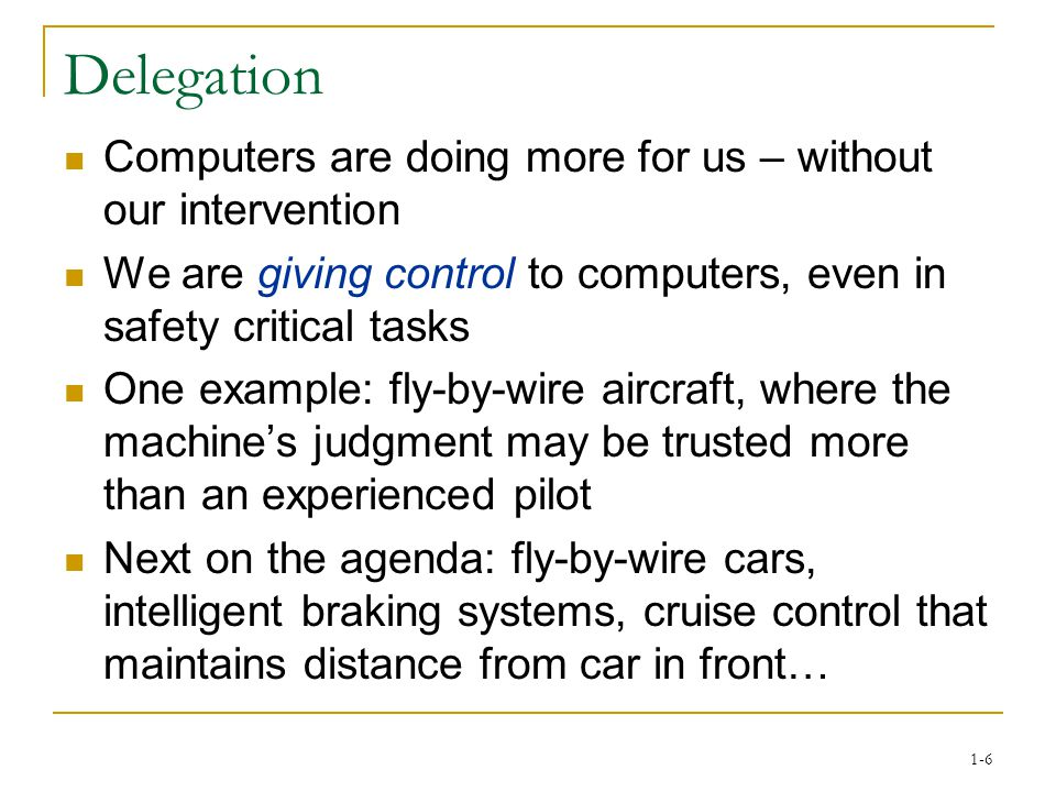 1-6 Delegation Computers are doing more for us – without our intervention We are giving control to computers, even in safety critical tasks One example: fly-by-wire aircraft, where the machine's judgment may be trusted more than an experienced pilot Next on the agenda: fly-by-wire cars, intelligent braking systems, cruise control that maintains distance from car in front…