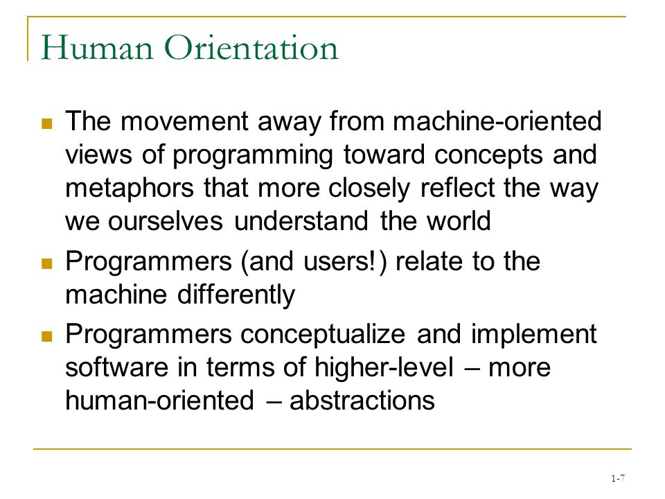 1-7 Human Orientation The movement away from machine-oriented views of programming toward concepts and metaphors that more closely reflect the way we ourselves understand the world Programmers (and users!) relate to the machine differently Programmers conceptualize and implement software in terms of higher-level – more human-oriented – abstractions
