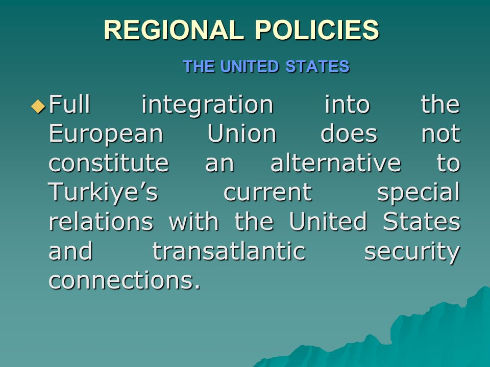 REGIONAL POLICIES THE UNITED STATES  Full integration into the European Union does not constitute an alternative to Turkiye's current special relations with the United States and transatlantic security connections.