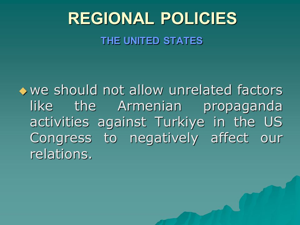 REGIONAL POLICIES THE UNITED STATES REGIONAL POLICIES THE UNITED STATES  we should not allow unrelated factors like the Armenian propaganda activities against Turkiye in the US Congress to negatively affect our relations.