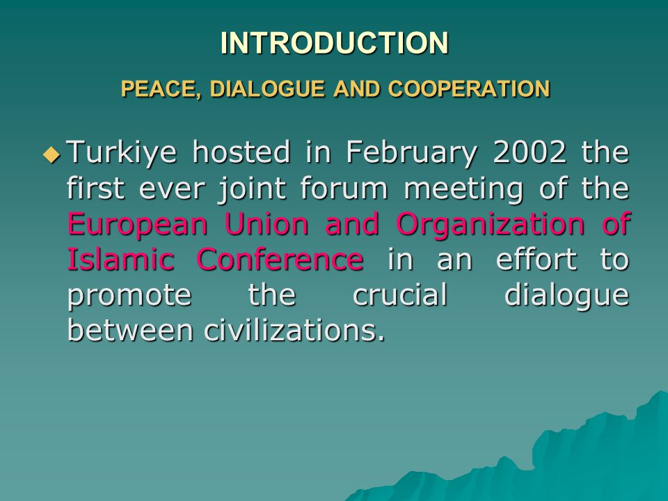 INTRODUCTION PEACE, DIALOGUE AND COOPERATION  Turkiye hosted in February 2002 the first ever joint forum meeting of the European Union and Organization of Islamic Conference in an effort to promote the crucial dialogue between civilizations.