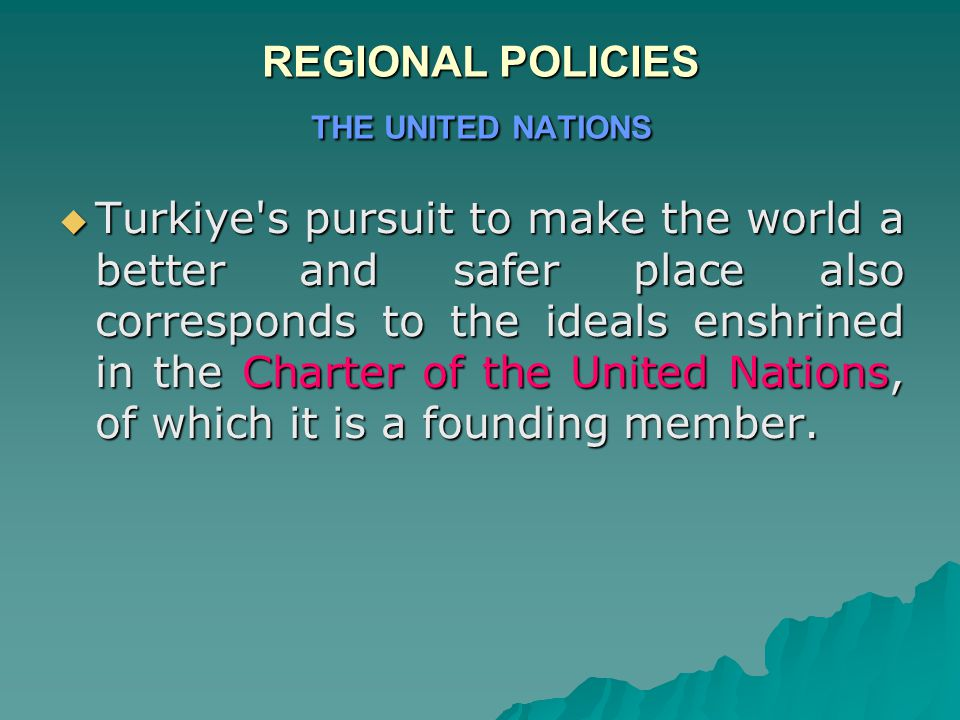 REGIONAL POLICIES THE UNITED NATIONS  Turkiye s pursuit to make the world a better and safer place also corresponds to the ideals enshrined in the Charter of the United Nations, of which it is a founding member.