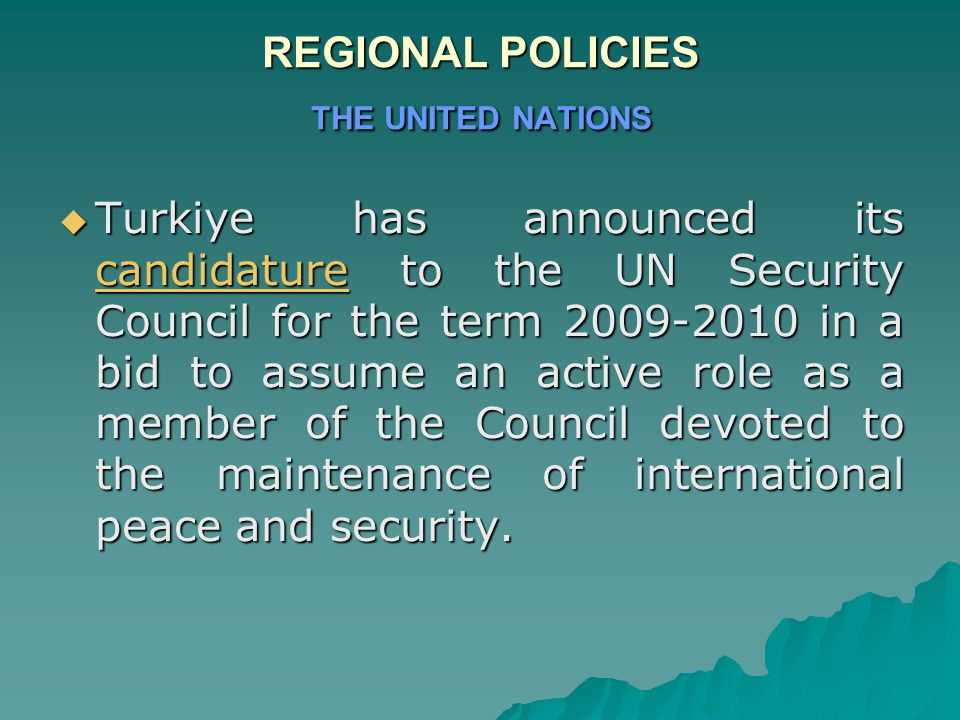 REGIONAL POLICIES THE UNITED NATIONS  Turkiye has announced its candidature to the UN Security Council for the term 2009-2010 in a bid to assume an active role as a member of the Council devoted to the maintenance of international peace and security.