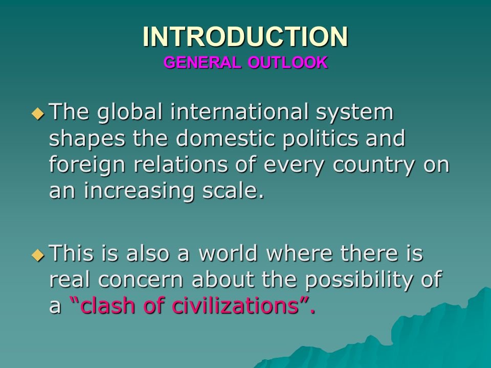 INTRODUCTION GENERAL OUTLOOK  The global international system shapes the domestic politics and foreign relations of every country on an increasing scale.