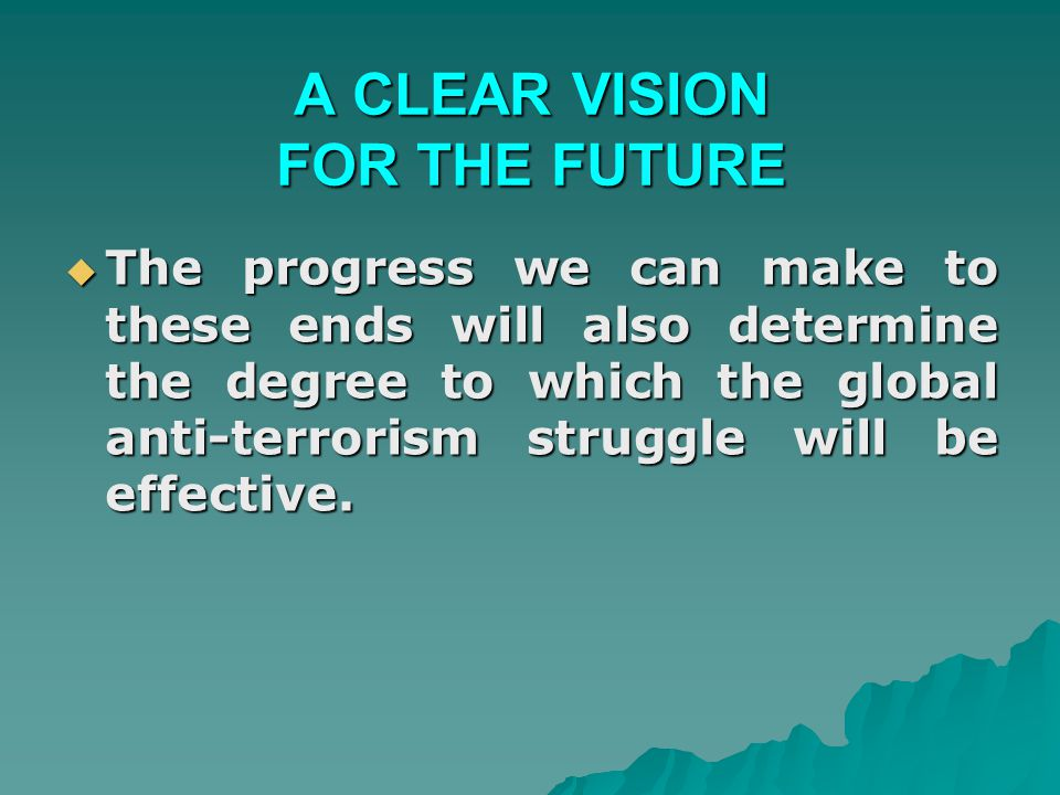 A CLEAR VISION FOR THE FUTURE  The progress we can make to these ends will also determine the degree to which the global anti-terrorism struggle will be effective.