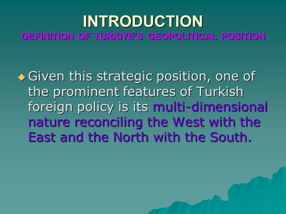 INTRODUCTION DEFINITION OF TURKIYE'S GEOPOLITICAL POSITION  Given this strategic position, one of the prominent features of Turkish foreign policy is its multi-dimensional nature reconciling the West with the East and the North with the South.