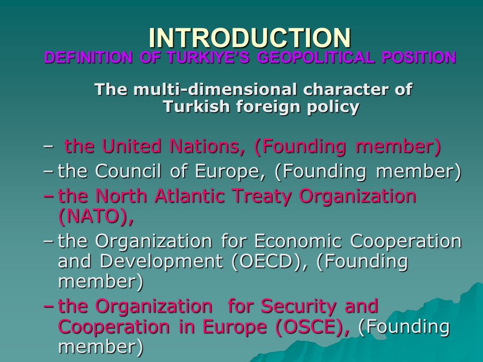 INTRODUCTION DEFINITION OF TURKIYE'S GEOPOLITICAL POSITION The multi-dimensional character of Turkish foreign policy – the United Nations, (Founding member) –the Council of Europe, (Founding member) –the North Atlantic Treaty Organization (NATO), –the Organization for Economic Cooperation and Development (OECD), (Founding member) –the Organization for Security and Cooperation in Europe (OSCE), (Founding member)