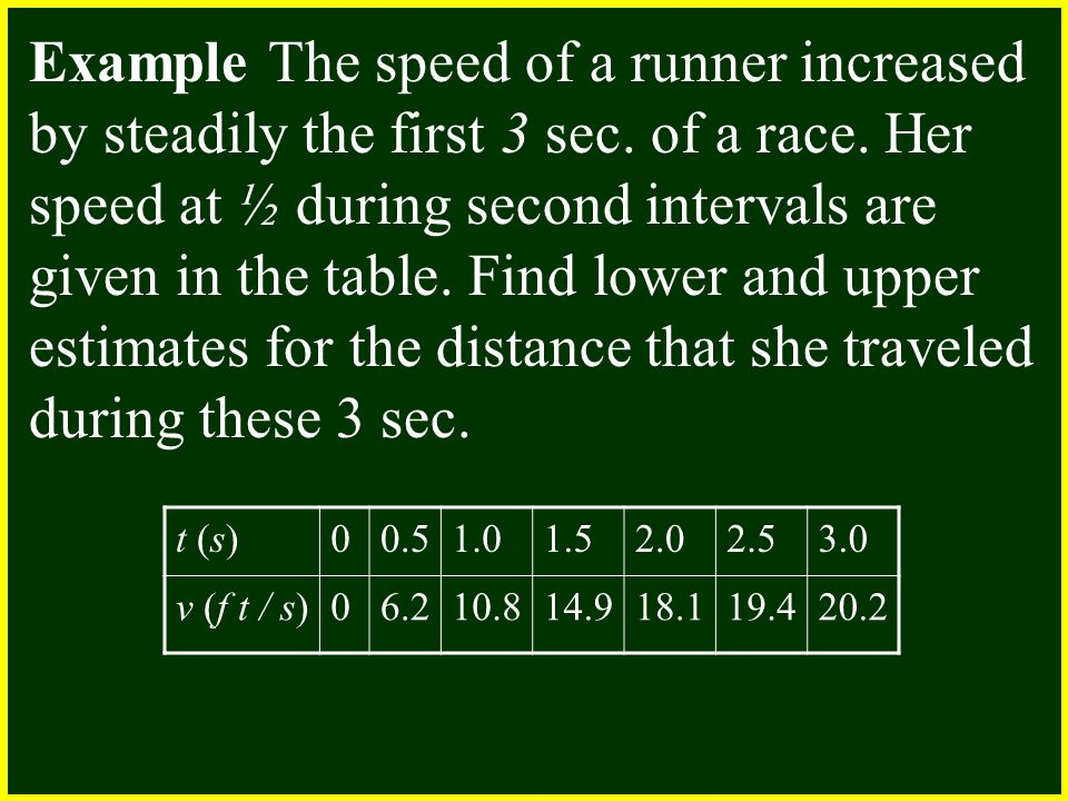t (s)00.51.01.52.02.53.0 v (f t / s)06.210.814.918.119.420.2 Example The speed of a runner increased by steadily the first 3 sec.