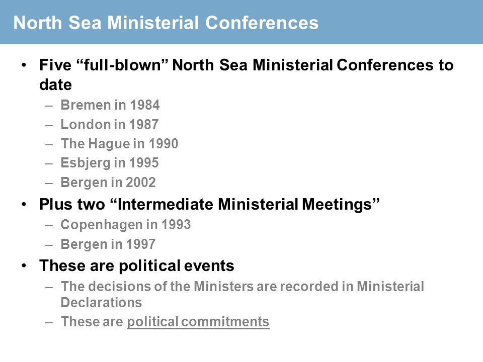"North Sea Ministerial Conferences Five ""full-blown"" North Sea Ministerial Conferences to date –Bremen in 1984 –London in 1987 –The Hague in 1990 –Esbj"