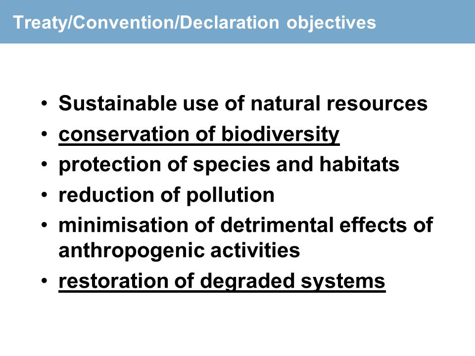 Treaty/Convention/Declaration objectives Sustainable use of natural resources conservation of biodiversity protection of species and habitats reductio