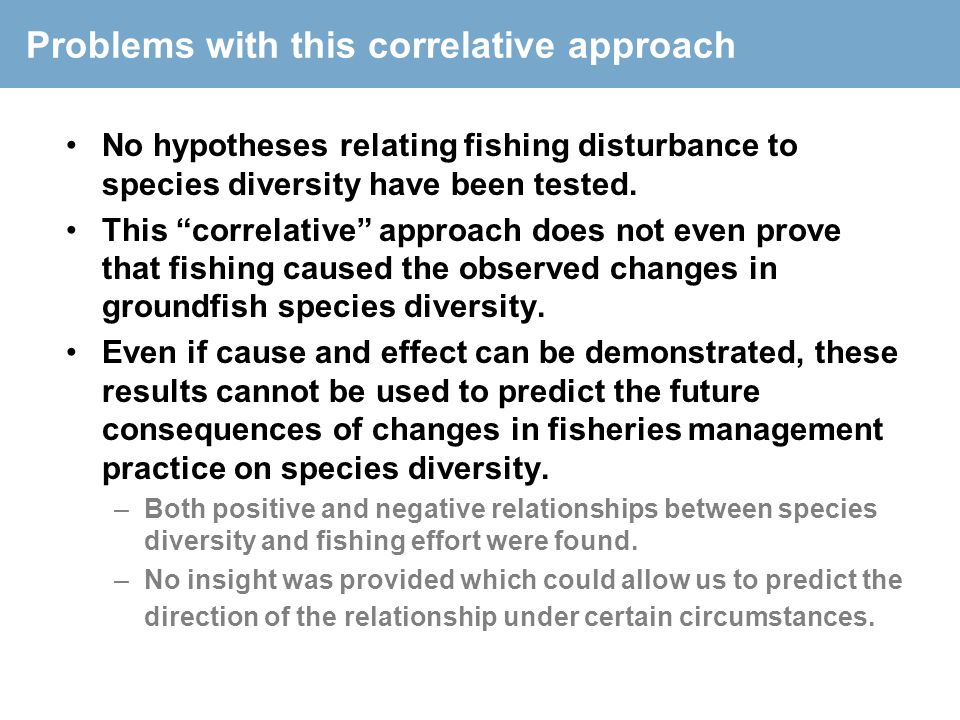 "Problems with this correlative approach No hypotheses relating fishing disturbance to species diversity have been tested. This ""correlative"" approach"
