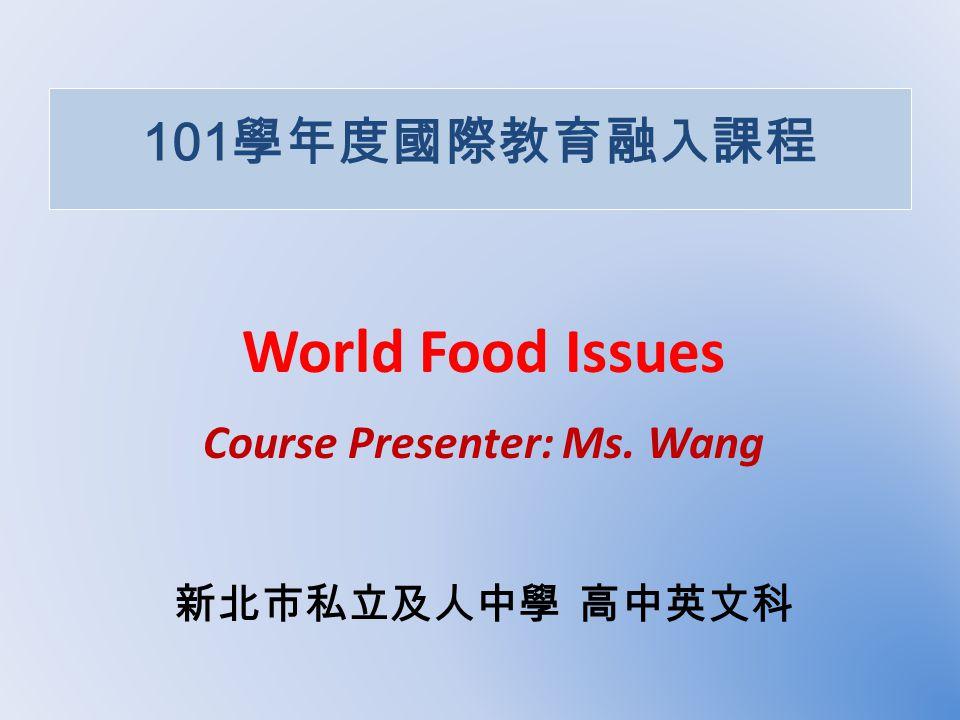101 學年度國際教育融入課程 World Food Issues Course Presenter: Ms. Wang 新北市私立及人中學 高中英文科