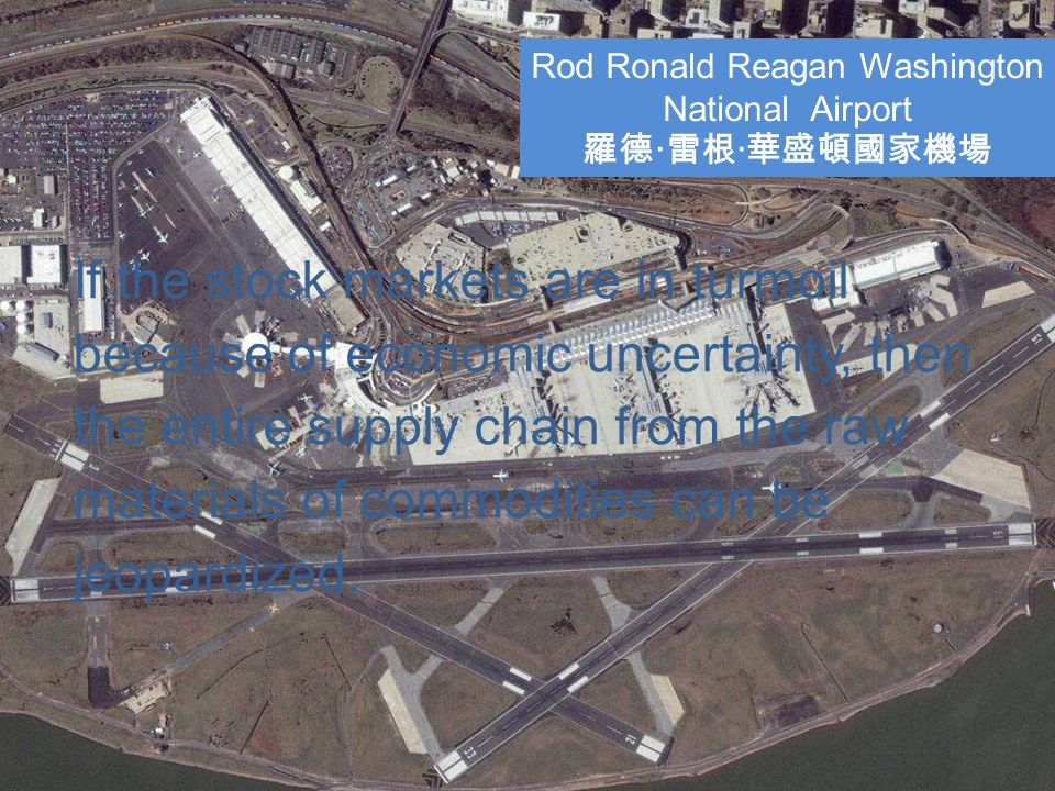 Rod Ronald Reagan Washington National Airport 羅德 · 雷根 · 華盛頓國家機場 If the stock markets are in turmoil because of economic uncertainty, then the entire supply chain from the raw materials of commodities can be jeopardized.