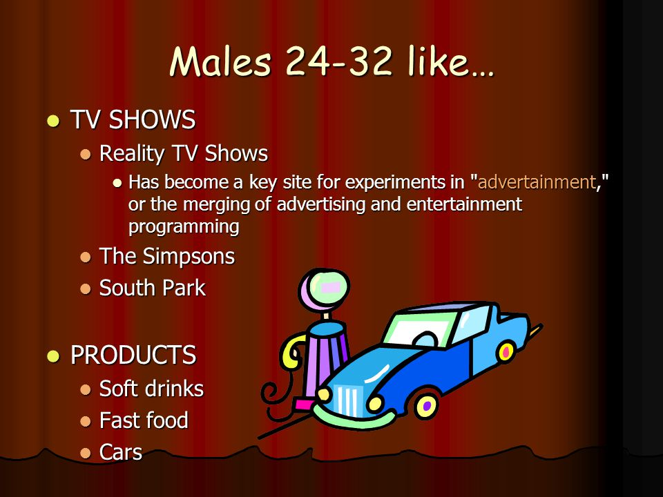 Males 24-32 like… TV SHOWS TV SHOWS Reality TV Shows Reality TV Shows Has become a key site for experiments in advertainment, or the merging of advertising and entertainment programming Has become a key site for experiments in advertainment, or the merging of advertising and entertainment programming The Simpsons The Simpsons South Park South Park PRODUCTS PRODUCTS Soft drinks Soft drinks Fast food Fast food Cars Cars