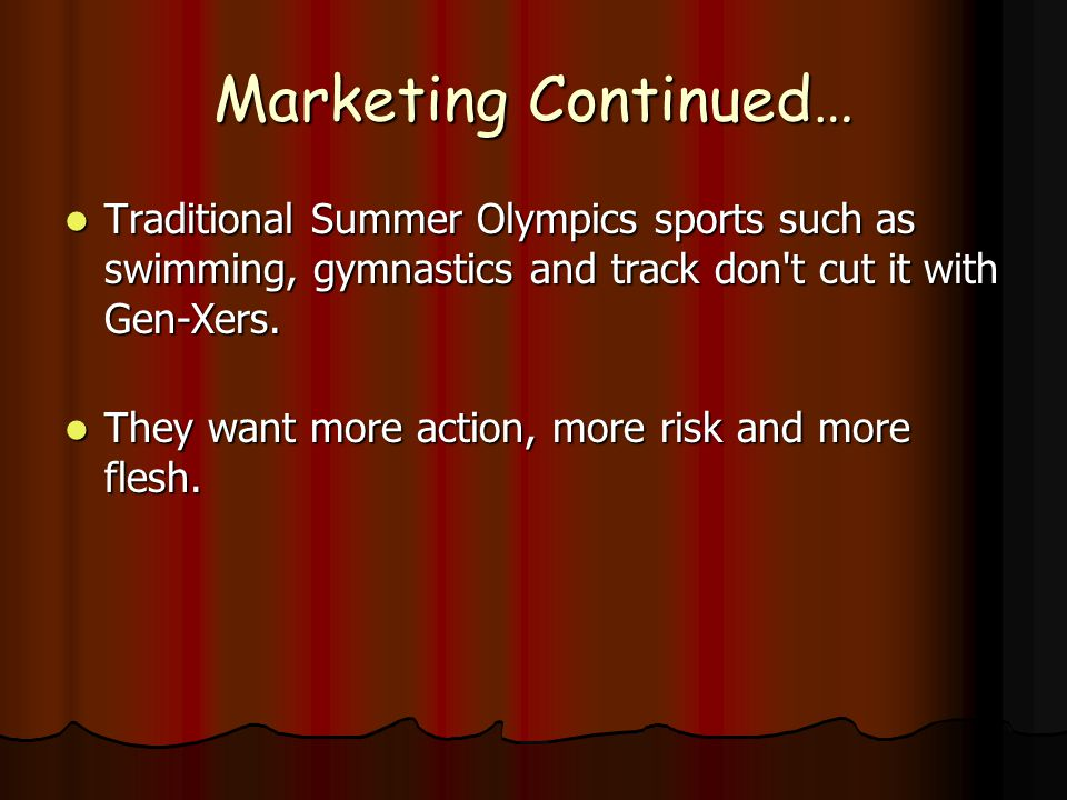 Marketing Continued… Traditional Summer Olympics sports such as swimming, gymnastics and track don t cut it with Gen-Xers.