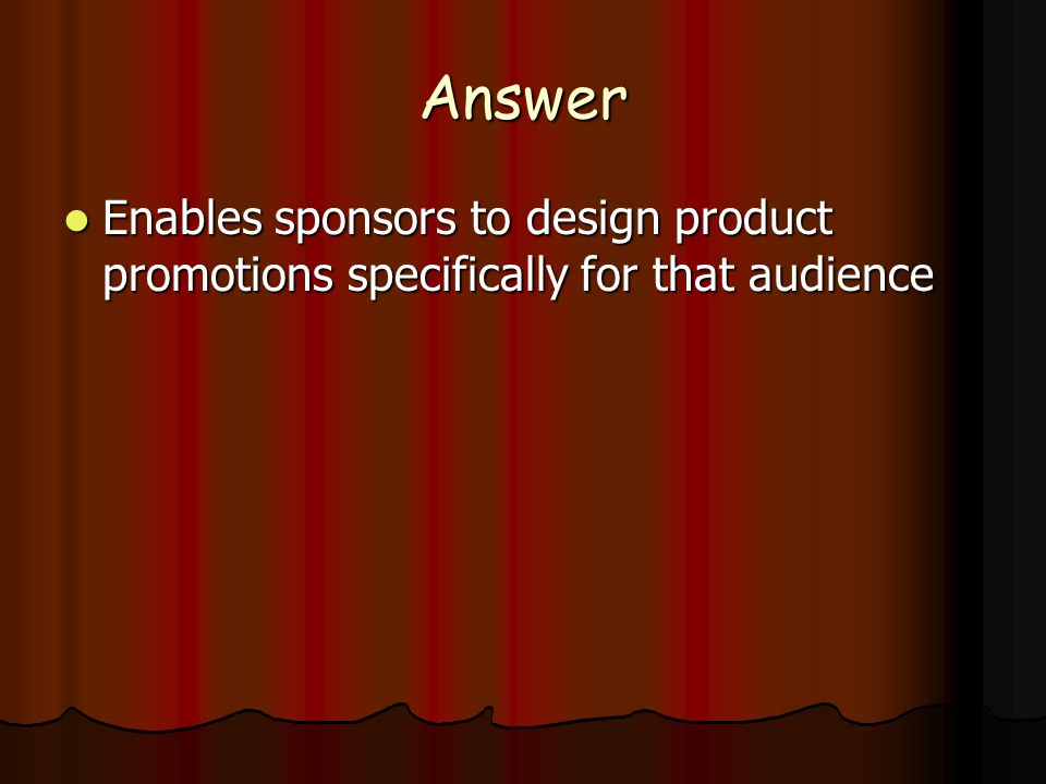 Answer Enables sponsors to design product promotions specifically for that audience Enables sponsors to design product promotions specifically for that audience