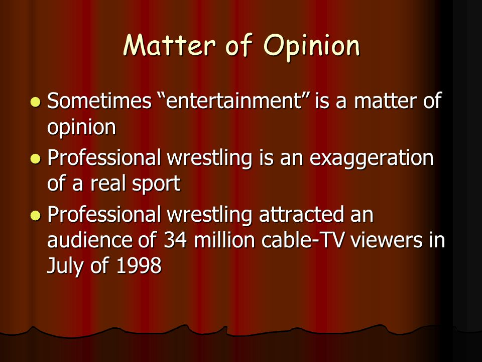 Matter of Opinion Sometimes entertainment is a matter of opinion Sometimes entertainment is a matter of opinion Professional wrestling is an exaggeration of a real sport Professional wrestling is an exaggeration of a real sport Professional wrestling attracted an audience of 34 million cable-TV viewers in July of 1998 Professional wrestling attracted an audience of 34 million cable-TV viewers in July of 1998