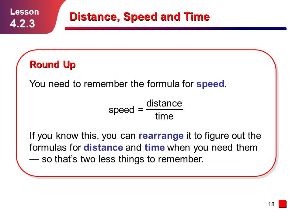 18 Distance, Speed and Time Lesson 4.2.3 Round Up You need to remember the formula for speed. If you know this, you can rearrange it to figure out the