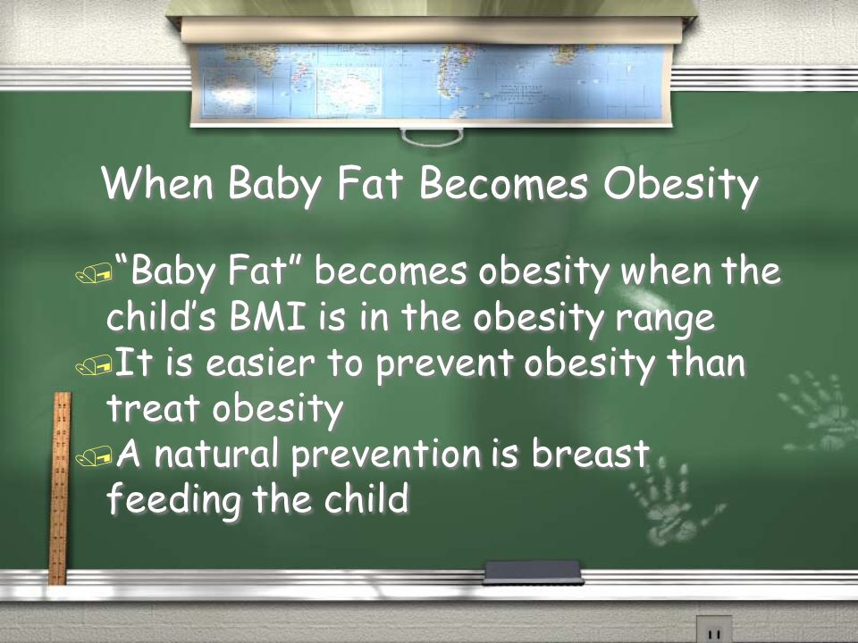 When Baby Fat Becomes Obesity / Baby Fat becomes obesity when the child's BMI is in the obesity range / It is easier to prevent obesity than treat obesity / A natural prevention is breast feeding the child / Baby Fat becomes obesity when the child's BMI is in the obesity range / It is easier to prevent obesity than treat obesity / A natural prevention is breast feeding the child