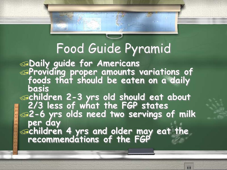 Food Guide Pyramid Food Guide Pyramid / Daily guide for Americans / Providing proper amounts variations of foods that should be eaten on a daily basis / children 2-3 yrs old should eat about 2/3 less of what the FGP states / 2-6 yrs olds need two servings of milk per day / children 4 yrs and older may eat the recommendations of the FGP / Daily guide for Americans / Providing proper amounts variations of foods that should be eaten on a daily basis / children 2-3 yrs old should eat about 2/3 less of what the FGP states / 2-6 yrs olds need two servings of milk per day / children 4 yrs and older may eat the recommendations of the FGP